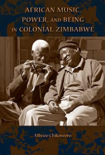 African Music, Power, and Being in Colonial Zimbabwe (African Expressive Cultures)