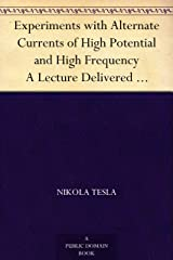 Experiments with Alternate Currents of High Potential and High Frequency A Lecture Delivered before the Institution of Electrical Engineers, London Kindle Edition