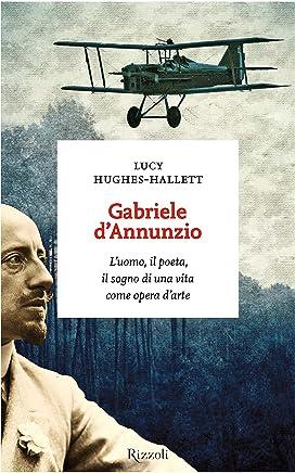 Gabriele dAnnunzio: Luomo, il poeta, il sogno di una vita come opera darte