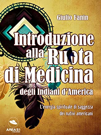 Introduzione alla Ruota di Medicina degli Indiani dAmerica: L'energia spirituale di saggezza dei nativi americani
