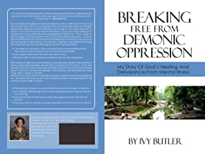 Breaking Free From Demonic Oppression: My Story of God's Healing and Deliverance From Mental Illness