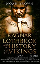 Ragnar Lothbrok and a History of the Vikings: Viking Warriors including Rollo, Norsemen, Norse Mythology, Quests in America, England, France, Scotland, ... and Russia [3rd Edition] (English Edition)