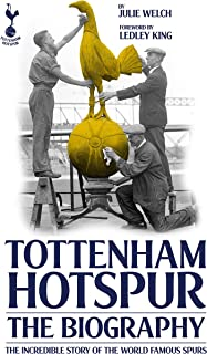The Biography of Tottenham Hotspur: The Incredible Story of the World Famous Spurs