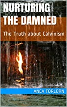 Nurturing The Damned: The Truth about Calvinism