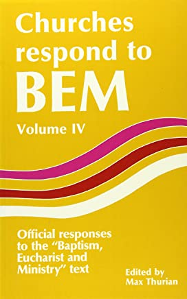 Churches Respond to BEM (Baptism, Eucharist and Ministry): v. 4: Official Responses to the Baptism, Eucharist and Ministry Text (Faith and order paper) by Max Thurian (Editor) (1-Jan-1987) Paperback