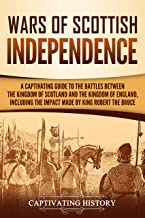 Wars of Scottish Independence: A Captivating Guide to the Battles Between the Kingdom of Scotland and the Kingdom of England, Including the Impact Made by King Robert the Bruce (English Edition)