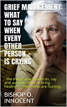 GRIEF MANAGEMENT: WHAT TO SAY WHEN EVERY OTHER PERSON IS CRYING: - the things you should do, say and avoid in other to bring healing to those who are hurting. (English Edition)