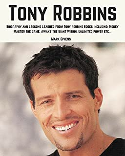 Tony Robbins: Biography and Lessons Learned From Tony Robbins Books Including; Money Master The Game, Awake The Giant Within, Unlimited Power, ETC. (Tony Robbins Books / Personal Development Gurus)