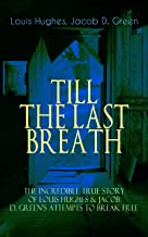 TILL THE LAST BREATH – The Incredible True Story of Louis Hughes & Jacob D. Green's Attempts to Break Free: Thirty Years a Slave & Narrative of the Life ... but Life-Threatening Attempts to Break Free