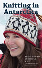 Knitting in Antarctica: 28 Beautiful Hat Patterns with Stories of Life 'On the Ice'