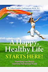 A Happy, Healthy Life Starts Here! Nourishing Your Mental, Emotional and Spiritual Health. (The Truth About Health Book 2) Kindle Edition