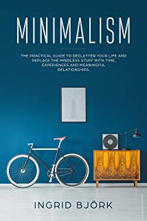 Minimalism: The practical guide to declutter your life and replace the mindless stuff with time, experiences and meaningful relationships. (English Edition)