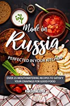 Made in Russia, Perfected in your Kitchen: Over 25 Mouthwatering Recipes to Satisfy your Cravings for Good Food