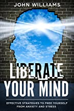 Liberate Your Mind: Effective Strategies to Free Yourself from Anxiety and Stress (Liberate your mind Book 1)