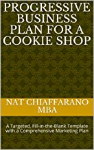 Progressive Business Plan for a Cookie Shop: A Targeted, Fill-in-the-Blank Template with a Comprehensive Marketing Plan