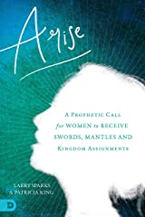 Arise: A Prophetic Call for Women to Receive Swords, Mantles, and Kingdom Assignments Kindle Edition