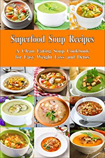 Superfood Soup Recipes: A Clean Eating Soup Cookbook for Easy Weight Loss and Detox: Healthy Recipes for Weight Loss, Detox and Cleanse (Everyday Souping and Soup Diet 1)