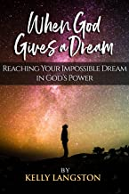 When God Gives a Dream: Reaching Your Impossible Dream in God's Power