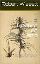 A Treatise on Hemp: Including a Comprehensive Account of the Best Modes of Cultivation and Preparation as Planted in Europe, Asia, and America with Observations ... of the Sunn Plant of India Which May be