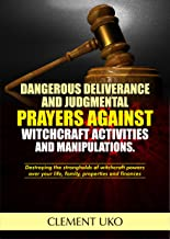 Dangerous Deliverance and Judgmental Prayers against Witchcraft Activities and manipulations: Destroying the strongholds of witchcraft  powers over your life, family, properties and finances