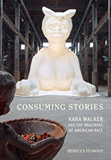 Consuming Stories: Kara Walker and the Imagining of American Race