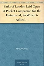 Sinks of London Laid Open A Pocket Companion for the Uninitiated, to Which is Added a Modern Flash Dictionary Containing all the Cant Words, Slang Terms, ... a List of the Sixty Orders of Prime Coves