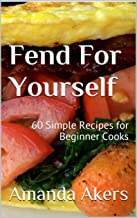 Fend For Yourself: 60 Simple Recipes for Beginner Cooks