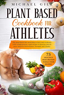 Plant Based Cookbook For Athletes: The Plant-Based Diet Meal Plan To Fuel Your Workouts With 75 High-Protein Vegan Recipes...