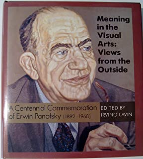 Meaning in the Visual Arts: Views from the Outside: A Centennial Commemoration of Erwin Panofsky (1892-1968)