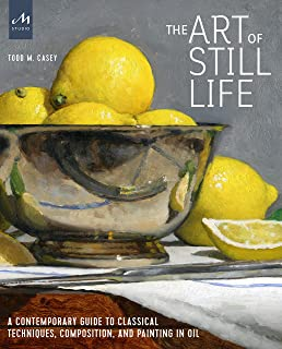 The Art of Still Life: A Contemporary Guide to Classical Techniques, Composition, Drawing, and Painting in Oil