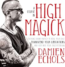 A Course in High Magick: Evoking Divine Energy to Heal Your Past, Transcend Your Limitations, and Step Into Your True Potential