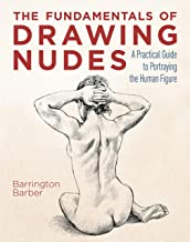 The Fundamentals of Drawing Nudes: A Practical Course for Artists: A Practical Guide to Portraying the Human Figure