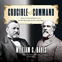 Crucible of Command: Ulysses S. Grant and Robert E. Lee - the War They Fought, the Peace They Forged