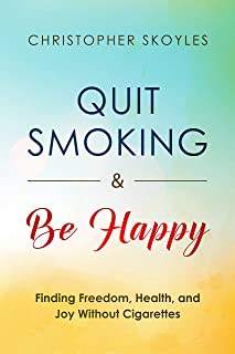 Quit Smoking and Be Happy: Finding Freedom, Health, and Joy Without Cigarettes