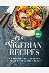 Exotic Nigerian Recipes: An Illustrated Cookbook of West African Dish Ideas! Kindle Edition
