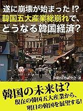 表紙: 遂に崩壊が始まった!? 韓国五大産業総崩れで、どうなる韓国経済? | 国際情勢研究会