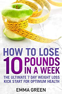 How to Lose 10 Pounds in A Week: The Ultimate 7 Day Weight Loss Kick-Start for Optimum Health (Emma Greens weight loss boo...