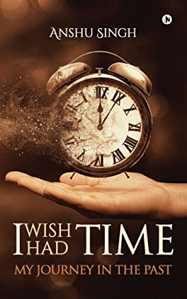 I WISH I HAD TIME : MY JOURNEY IN THE PAST (English Edition)