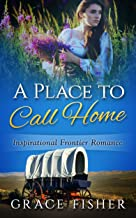 A Place to Call Home: Inspirational Historical Frontier Pioneer Christian Romance Novella
