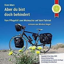 Aber du bist doch behindert: Vom Pflegefall zum Mutmacher auf dem Fahrrad
