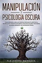 Manipulación y Psicología Oscura: Cómo aprender a leer a las personas, detectar la manipulación emocional encubierta, dete...