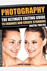 Photography: The Ultimate Editing Guide To Enhance And Create Stunning Digital Photos (Photography, Digital Photography, DSLR, Photoshop, Photography Books, ... Photography For Beginners, Photo Editing) Kindle Edition