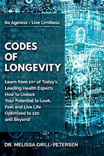 Codes of Longevity: Learn from 20+ of Today's Leading Health Experts How to Unlock Your Potential to Look, Feel and Live L...