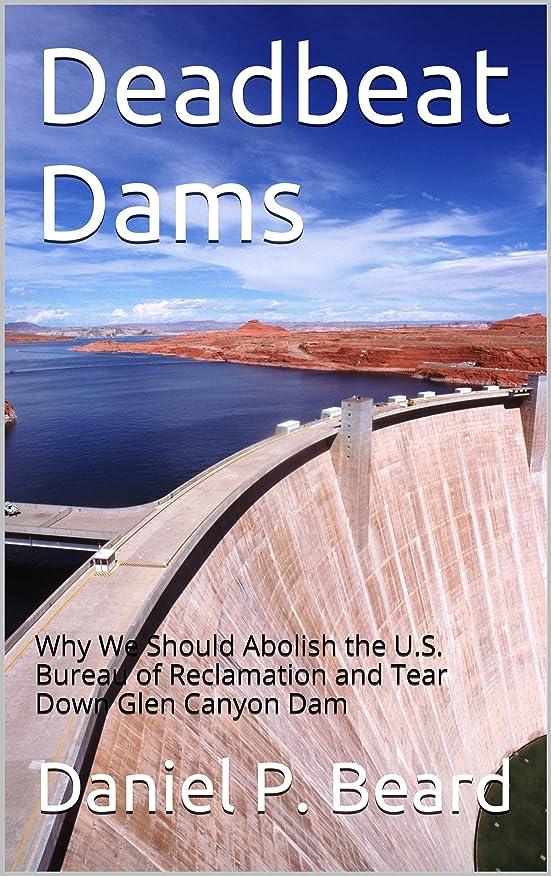 微生物おなかがすいた反抗Deadbeat Dams: Why We Should Abolish the U.S. Bureau of Reclamation and Tear Down Glen Canyon Dam (English Edition)