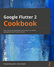 Google Flutter 2 Cookbook: Over 100 proven techniques and solutions to mobile development with Flutter and Dart (English E...