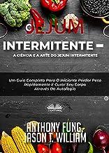 Jejum Intermitente - A Ciência e a Arte do Jejum Intermitente: Um Guia Completo Para O Iniciante Perder Peso Rápidamente E...