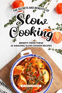 The Secrets and Benefits of Slow Cooking: Benefit from these 25 Amazing Slow Cooker Recipes