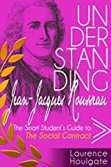 UNDERSTANDING JEAN-JACQUES ROUSSEAU: The Smart Student's Guide to The Social Contract (Smart Student's Guides to Philosophical Classics Book 8) Kindle Edition