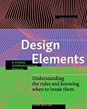 Design Elements, Third Edition: Understanding the rules and knowing when to break them - A Visual Communication Manual