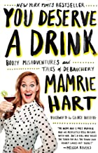 You Deserve a Drink: Boozy Misadventures and Tales of Debauchery